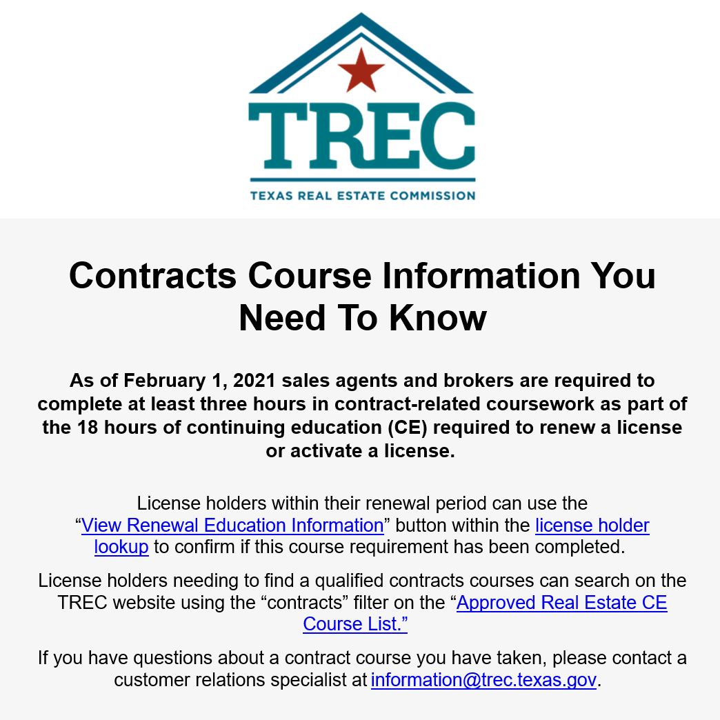 """Contracts Course Information You Need To Know As of February 1, 2021 sales agents and brokers are required to complete at least three hours in contract-related coursework as part of the 18 hours of continuing education (CE) required to renew a license or activate a license.  License holders within their renewal period can use the """"View Renewal Education Information"""" button within the license holder lookup to confirm if this course requirement has been completed.  License holders needing to find a qualified contracts courses can search on the TREC website using the """"contracts"""" filter on the """"Approved Real Estate CE Course List.""""    If you have questions about a contract course you have taken, please contact a customer relations specialist at information@trec.texas.gov."""