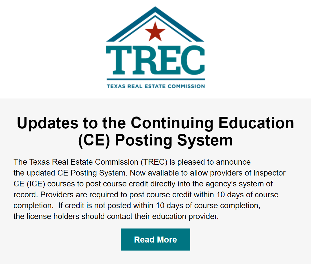 The Texas Real Estate Commission (TREC) is pleased to announce the updated CE Posting System. Now available to allow providers of inspector CE (ICE) courses to post course credit directly into the agency's system of record. Providers are required to post course credit within 10 days of course completion.  If credit is not posted within 10 days of course completion, the license holders should contact their education provider.