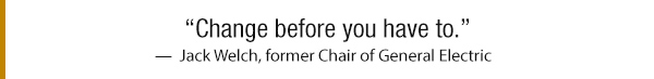 Change before you have to - Jack Welch, former Chair of General Electric