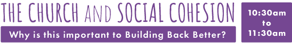 The Church and Social Cohesion: Why is this important to Building Back Better? 10:30am - 11:30am