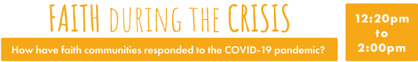 Faith during the Crisis: How have faith communities responded to the COVID-19 pandemic? 12:20pm - 2:00pm