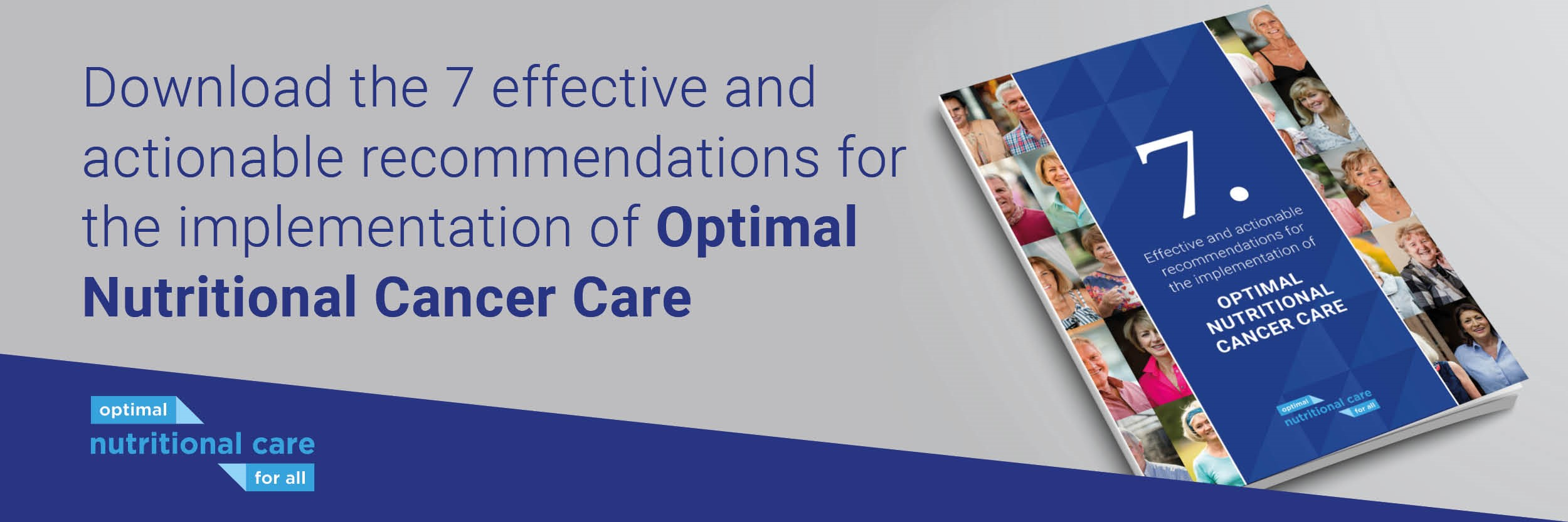 To influence EU programmes and to support national initiatives, the European Nutrition for Health Alliance and its partners have developed a joint call to action with 7 actionable recommendations designed to ensure the protection of nutritional status in cancer in national health policies.