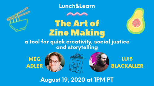Lunch&Learn: The Art of Zine Making - a tool for quick creativity, social justice and storytelling, with Meg Adler and Luis Blackaller, August 19, 2020 at 1pm PT