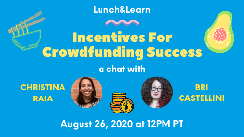 Lunch&Learn: Incentives for Crowdfunding Success, a chat with Christina Raia and Bri Castellini - August 26, 2020 at 12pm PT
