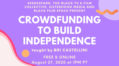 Seed&Spark, The Black TV & Film Collective, sisterhood media and Black Film Space present Crowdfunding to Build Independence, taught by Bri Castellini, free & online August 27, 2020 at 1pm PT