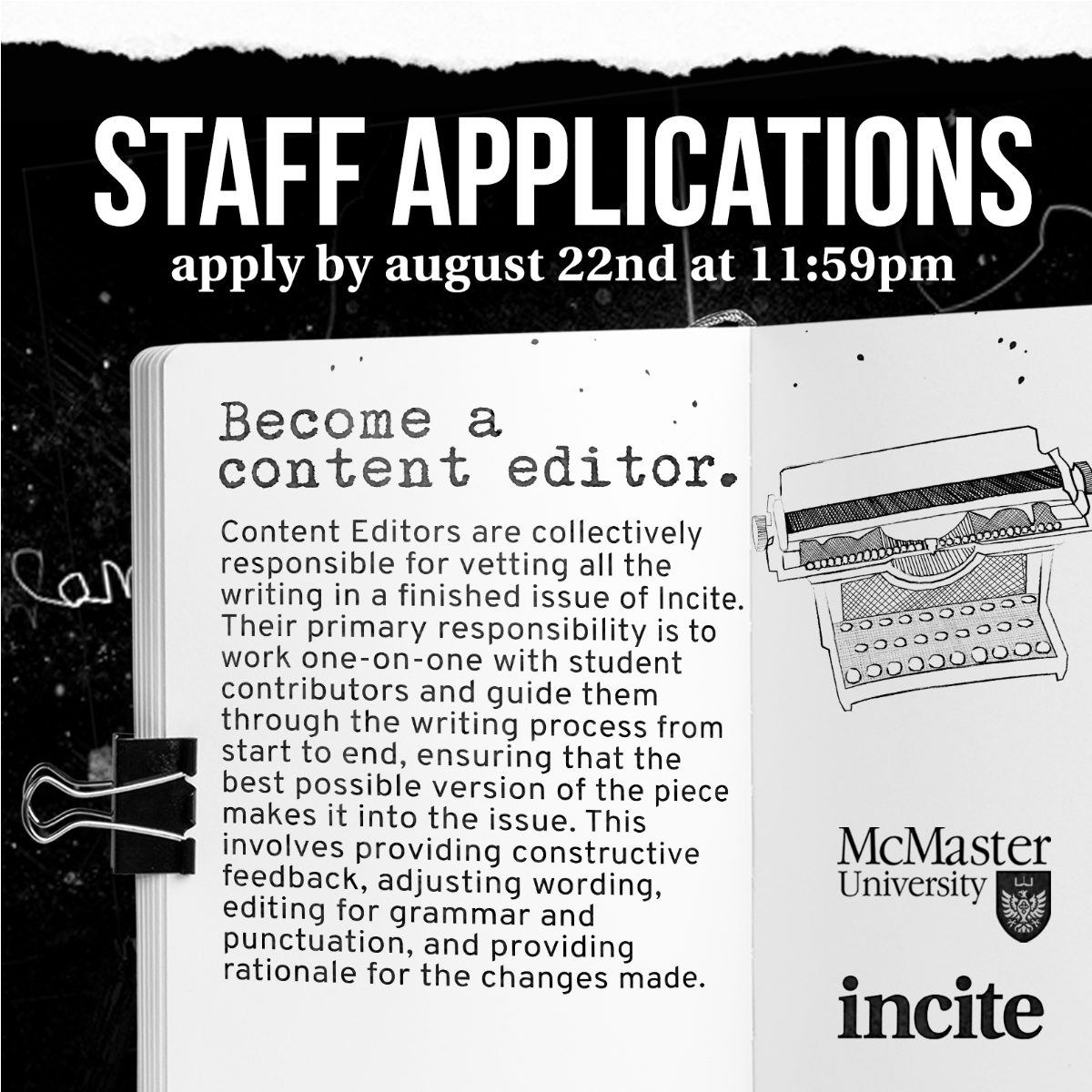 Content Editors are collectively responsible for vetting all the writing in a finished issue of Incite. Their primary responsibility is to work one-on-one with student contributors and guide them through the writing process from start to end, ensuring that the best possible version of the piece makes it into the issue. This involves providing constructive feedback, adjusting wording, editing for grammar and punctuation, and providing rationale for the changes made.