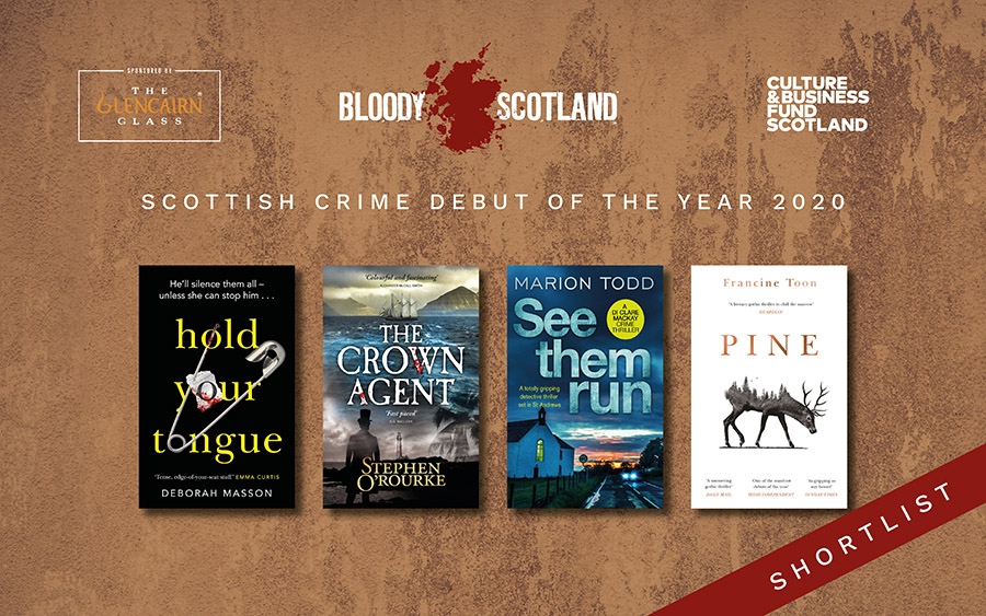 The Scottish Crime Debut of the Year Shortlist. Deborah Masson - Hold our Tongue. Stephen O'Rourke - The Crown Agent. Marion Todd - See Them Run. Francine Toon - Pine.