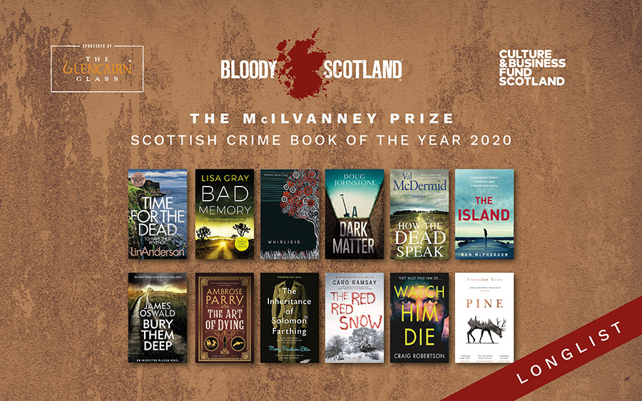 The McIlvanney Prize Longlist. Lin Anderson - Time for the Dead. Lisa Grey - Bad Memory. Andrew James Greig - Whirligig. Doug Johnstone - A Dark Matter. Val McDermid - How the Dead Speak. Ben McPherson - The Island. James Oswald - Bury Them Deep. Ambrose Parry - The Art of Dying. Mary Paulson-Ellis - The Inheritance of Solomon Farthing. Caro Ramsay - The Red Red Show. Craig Robertson - Watch Him Die. Francine Toon - Pine.