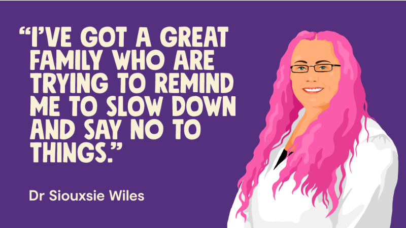 I've got a great family who are trying to remind me to slow down and say not to things - Dr Siouxsie Wiles.