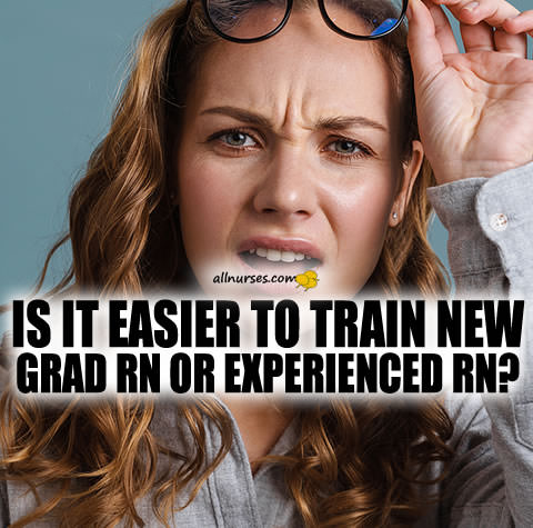 Is it easier to train new grad RN or experienced RN?