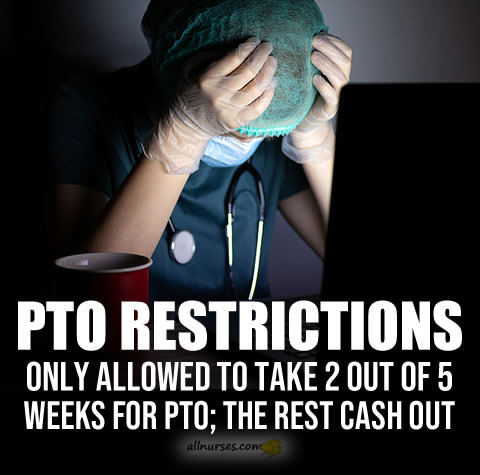 PTO Restrictions: Only allowed to take 2 out of 5 weeks for PTO; The rest cash out