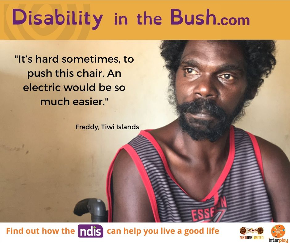 "An Aboriginal man sitting in a wheelchair with text ""Disability in the Bush.com, It's hard sometimes, to push this chair. An electric would be so much easier"".  Below the image is text ""Find our how the NDIS can help you live a good life""."