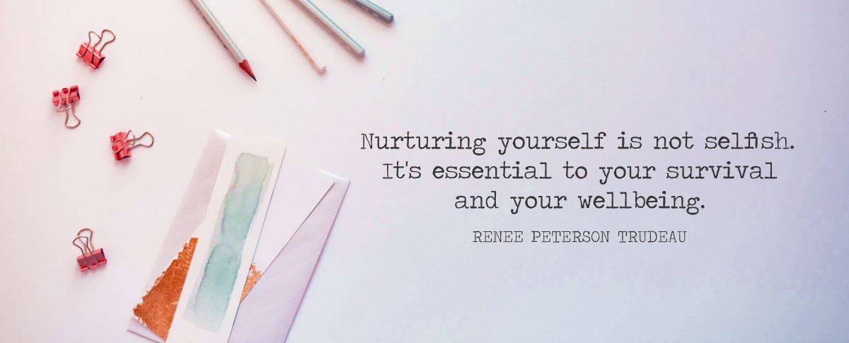 Nurturing yourself is not selfish. It's essential to your survival and your wellbeing.