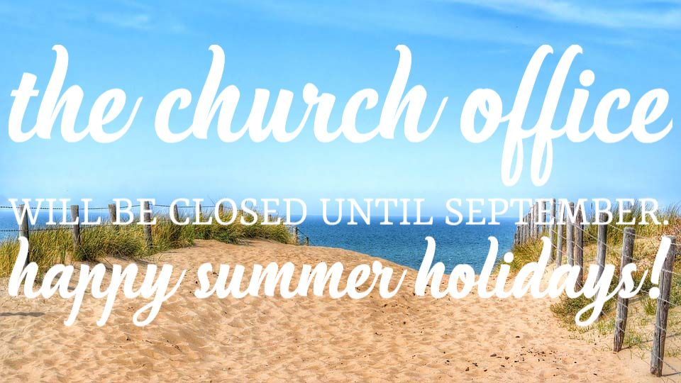 The Church Office will be closed until September. Happy summer holidays!