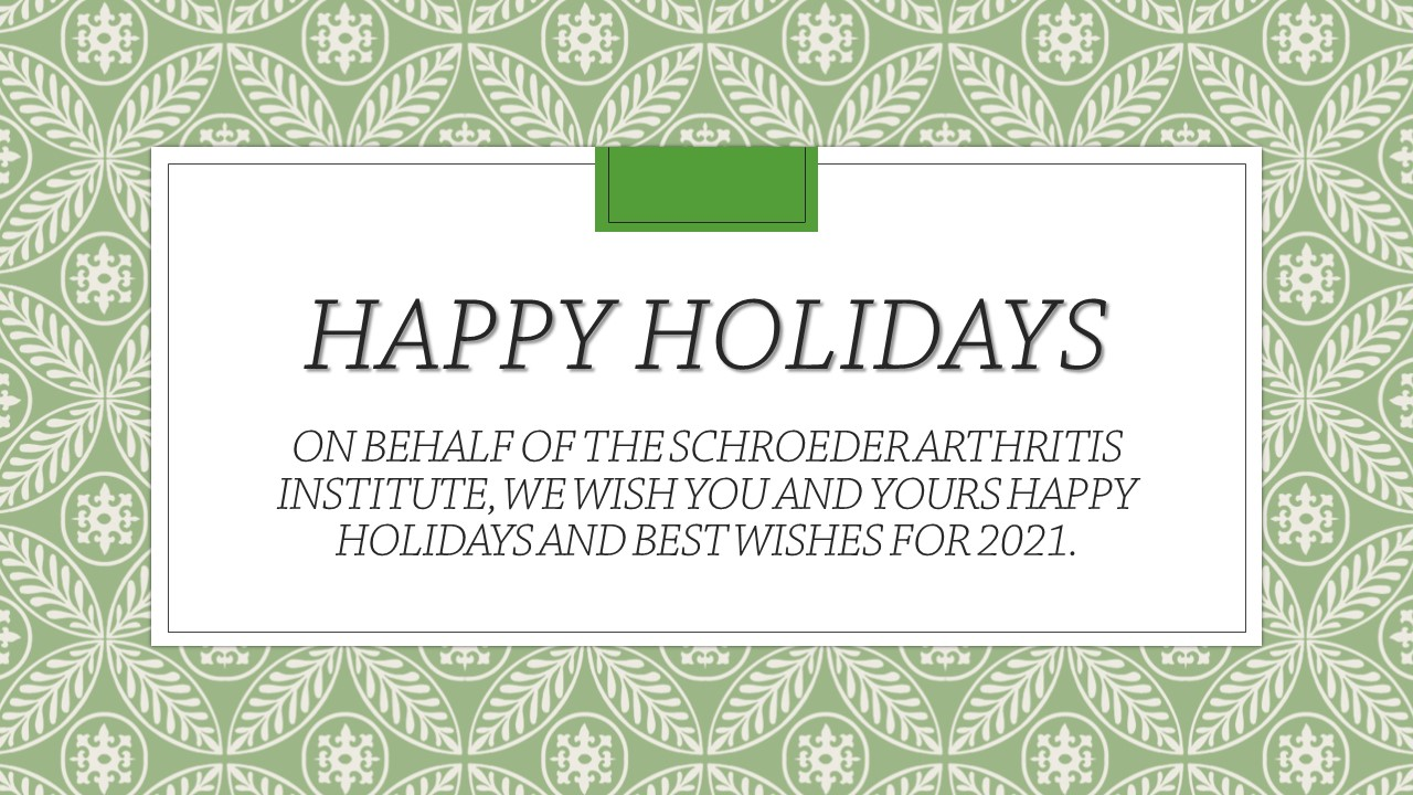 Happy Holidays on behalf of the Schroeder Arthritis Institute, we wish you and yours Happy Holidays and Best Wishes for 2021
