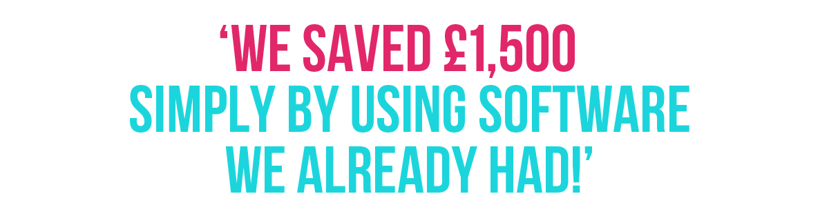 'We saved £1,500 simply by using software we already had!'