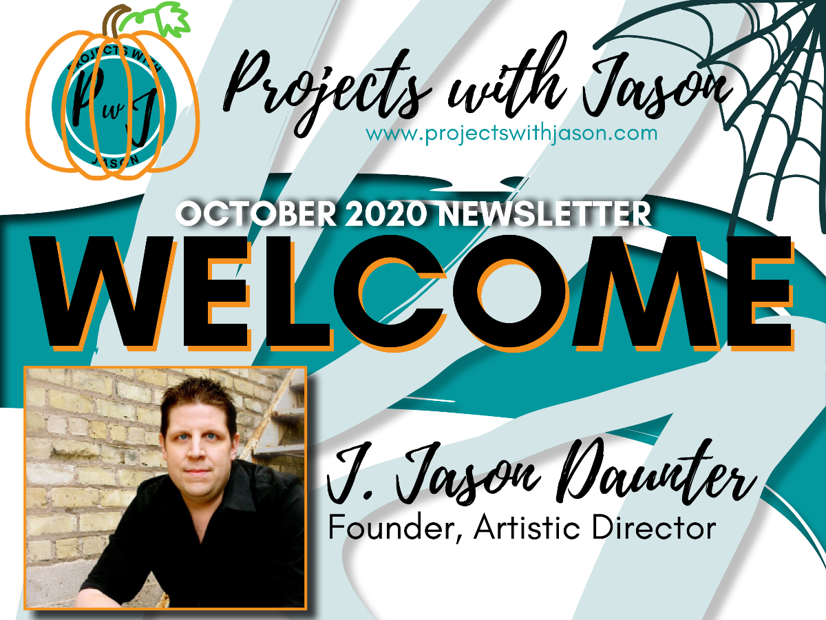 "[Image description: The Projects with Jason logo with a hand-drawn pumpkin around it. The website adress: www.projectswithjason.com. Following that is, ""October 2020 Newsletter, Welcome"" on a background of brush strokes. Below the text is a photo of J. Jason Daunter, the Founder and Artistic Director of Projects with Jason. He is wearing a black button up shirt, sitting on a staircase next to a brick wall. Jason has dark brown hair and blue eyes. End image description.]"