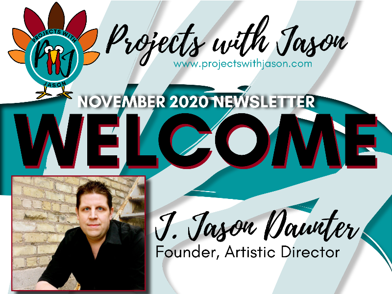 "[Image description: The Projects with Jason logo with a hand-drawn turkey around it. The website adress: www.projectswithjason.com. Following that is, ""November 2020 Newsletter, Welcome"" on a background of brush strokes. Below the text is a photo of J. Jason Daunter, the Founder and Artistic Director of Projects with Jason. He is wearing a black button up shirt, sitting on a staircase next to a brick wall. Jason has dark brown hair and blue eyes. End image description.]"