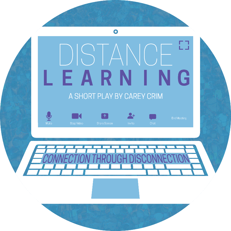 """[Image description: logo design for the short play Distance Learning, written by Carey Crim. The play title, """"Distance Learning,"""" is on the screen of a laptop, made to look like part of a video conference call on Zoom. The phrase """"Connection through Disconnection"""" is shown on the keyboard of the laptop. End image description]"""