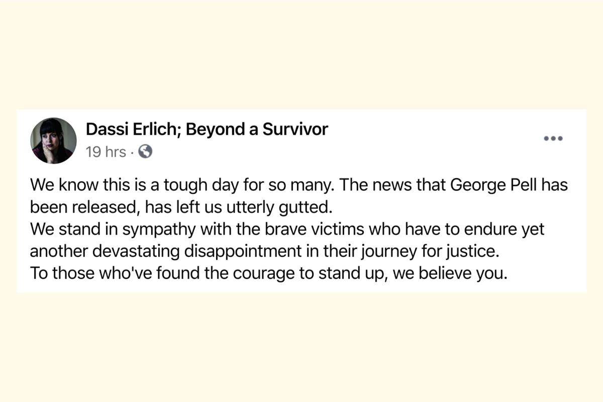 """We know this is a tough day for so many. The news that George Pell has been released, has left us utterly gutted. We stand in sympathy with the brave victims who have to endure yet another devastating disappointment in their journey for justice. To those who've found the courage to stand up, we believe you."" – Dassi Erlich; Beyond a Survivor"