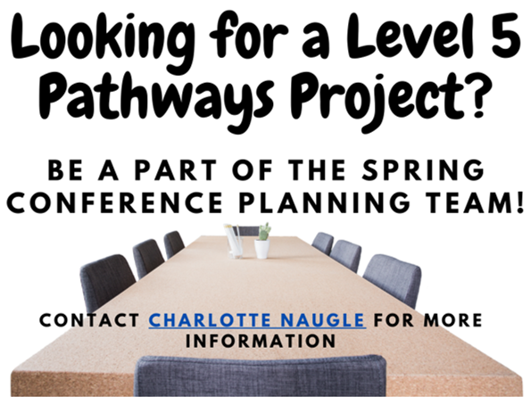 Level 5 Pathways project - be a part of the spring conference planning team. Contact Charlotte Naugle for more info.