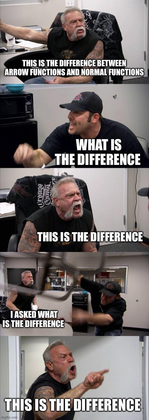 The meme with the two guys arguing. What is the difference between arrow functions and normal functions. This is the difference! What is the difference? This is the difference! And so on and so on.