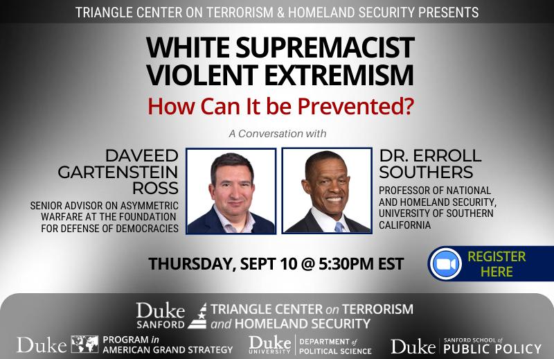 Preventing White Supremacist Extremist Violence in the United States @ https://duke.zoom.us/meeting/register/tJElce-srT0pH9e72BFaMhhvarhutLAsEL4m?_x_zm_rtaid=mRgbFeSFTdGeMZCjmUURag.1598450282674.c9fa1c18fa5203c299cf65b5b7032e21&_x_zm_rhtaid=135