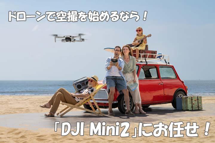 この夏!ドローンで空撮を始めるなら!「DJI Mini2」にお任せ!