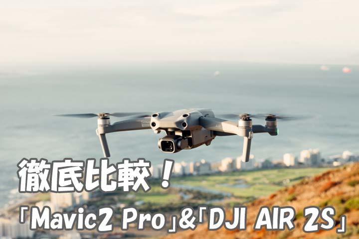 どこが違う?どっちがいい?「Mavic2 Pro」&「DJI AIR 2S」徹底比較!