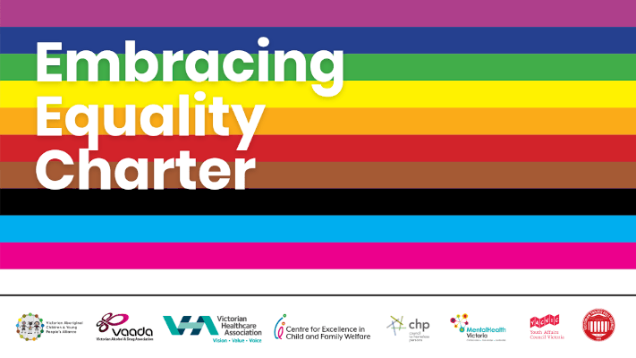 'Embracing Equality Charter' text on a striped background including the colours of the pride flag, plus black, brown, blue and pink stripes, with logos below for Centre for Excellence in Child and Family Welfare, Victorian Aboriginal Children and Young People's Alliance, Youth Affairs Council Victoria, Council to Homeless Persons, Victorian Healthcare Association, Victorian Alcohol and Drug Association, Mental Health Victoria and Victorian Trades Hall Council