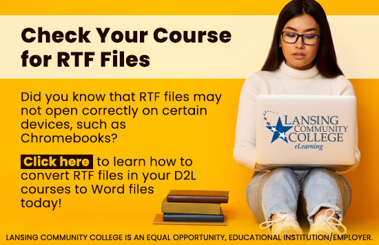 Check your course for RTF files. Did you know that RTF files may not open correctly on certain devices, such as Chromebooks? Click here to learn how to convert RTF files in your D2L courses to Word files today!
