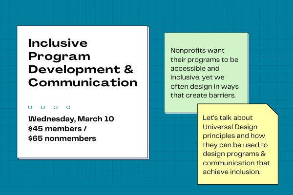 Inclusive Program Development & Communication: Wednesday, March 10, $45 for members, $65 nonmembers. Nonprofits want their programs to be accessible and inclusive, yet we often design in ways that create barriers. Lets talk about Universal Design principles and how they can be used to design programs & communication that achieve inclusion.
