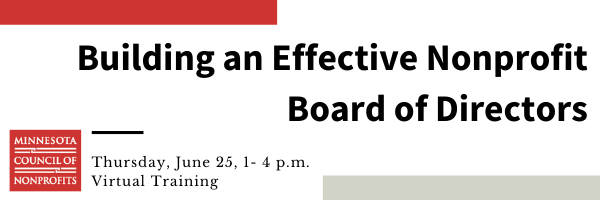 "No images, just text and two long rectangles, one red one grey. White background, in black letters it says, ""Building an Effective Nonprofit Board of Directors"", then the Minnesota Council of Nonprofits logo, which is a red sqaure with white writing. In in smaller black text to the right of the logo is says ""Thursday, June 25, 1-4 pm, Virtual Training."""