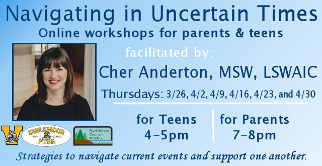 Navigating in Uncertain Times: Online workshops for parents and teens event graphic. Facilitated by Cher Anderton, MSW, LSWAIC; Thursdays: 3/26, 4/2, 4/9, 4/16, 4/23, and 4/30. Teen workshop 4-5pm; Parent workshop 7-8 pm. Strategies to navigate current events and support one another. Brought to NSD by the Inglemoor High School Counseling Department, and co-sponsored by Inglemoor PTSA and Northshore Council PTSA.