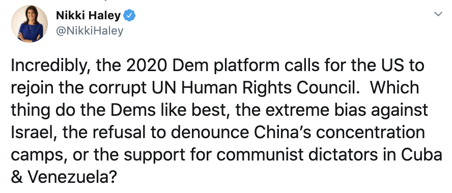 @NikkiHaley tweeted: Incredibly, the 2020 Dem platform calls for the US to rejoin the corrupt UN Human Rights Council.  Which thing do the Dems like best, the extreme bias against Israel, the refusal to denounce China's concentration camps, or the support for communist dictators in Cuba & Venezuela? 8:22 PM · Jul 27, 2020