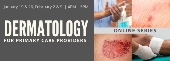 January 19 & 26, February 2 & 9, 4:00 PM - 5:00 PM EST, Dermatology For Primary Care Providers - ONLINE SERIES