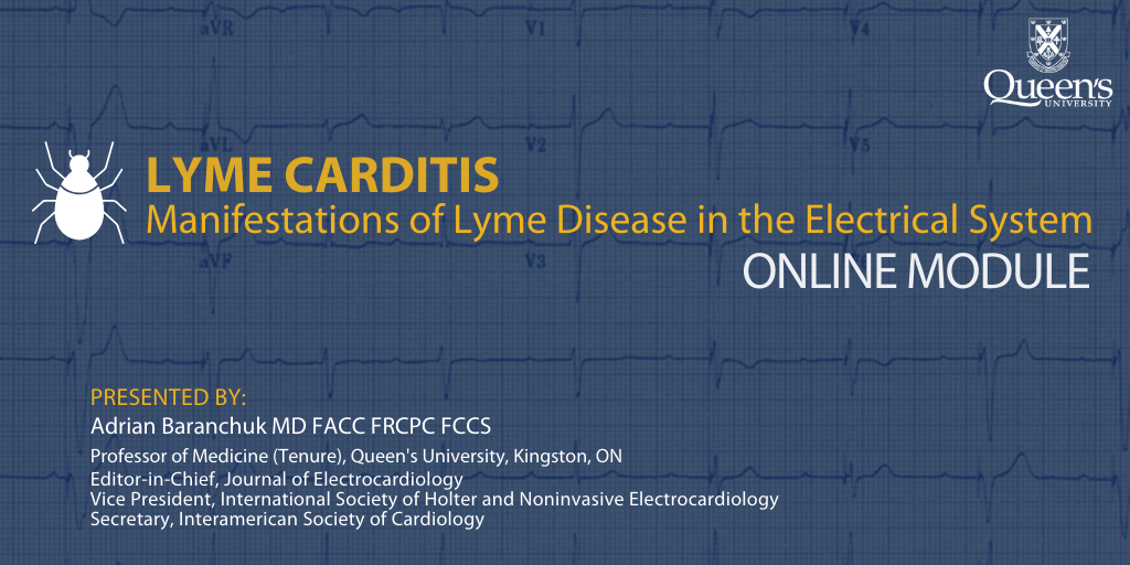 Lyme Carditis: Manifestations of Lyme Disease in the Electrical System - Online Module: PRESENTED BY: Adrian Baranchuk MD FACC FRCPC FCCS Professor of Medicine (Tenure), Queen's University, Kingston, ON Editor-in-Chief, Journal of Electrocardiology Vice President, International Society of Holter and Noninvasive Electrocardiology  Secretary, Interamerican Society of Cardiology