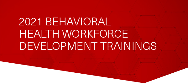 2021 Behavioral Health Workforce Development Trainings