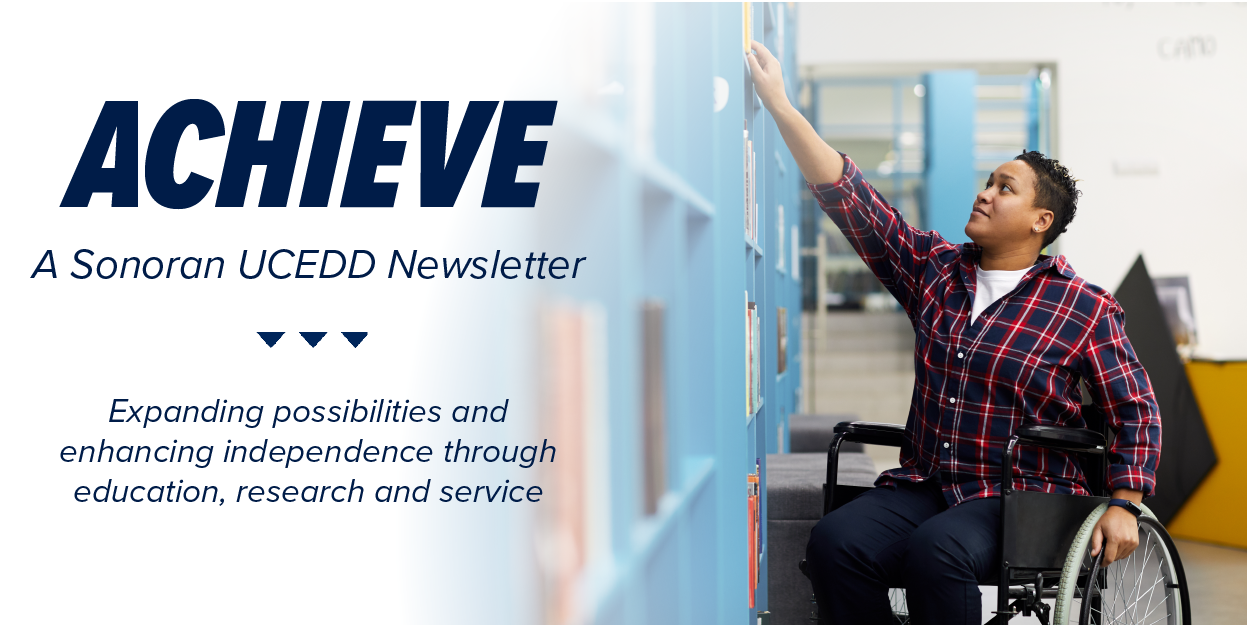 Achieve. A Sonoran UCEDD Newsletter. Expanding possibilities and enhancing independence through education, research and service. Photo of a black man in a wheelchair reaching up to retrieve a book from a bookcase.