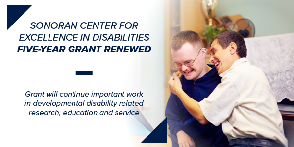 Graphic shows text that says Sonoran Center for Excellence in Disabilities Five-Year Grant Renewed -- Grant will continue important work in developmental disability related research, education and service. Photo shows two men, one who is a person with a disability, smiling. One man has his arms around the person with a disability.
