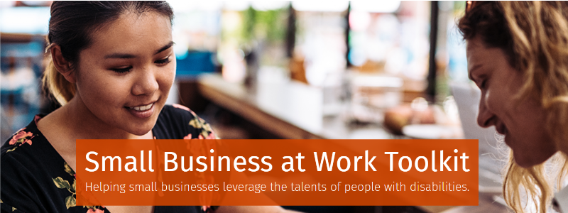 Small Business at Work Toolkit. Helping small businesses leverage the talents of people with disabilities.