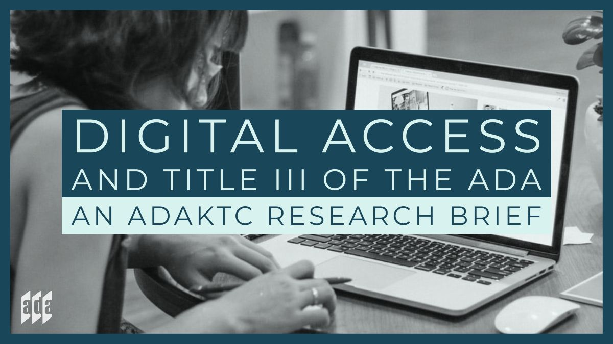 """Graphic with the words """"Digital Access and Title III of the ADA, An ADAKTC Research Brief"""" over a black and white image of a woman on a computer."""