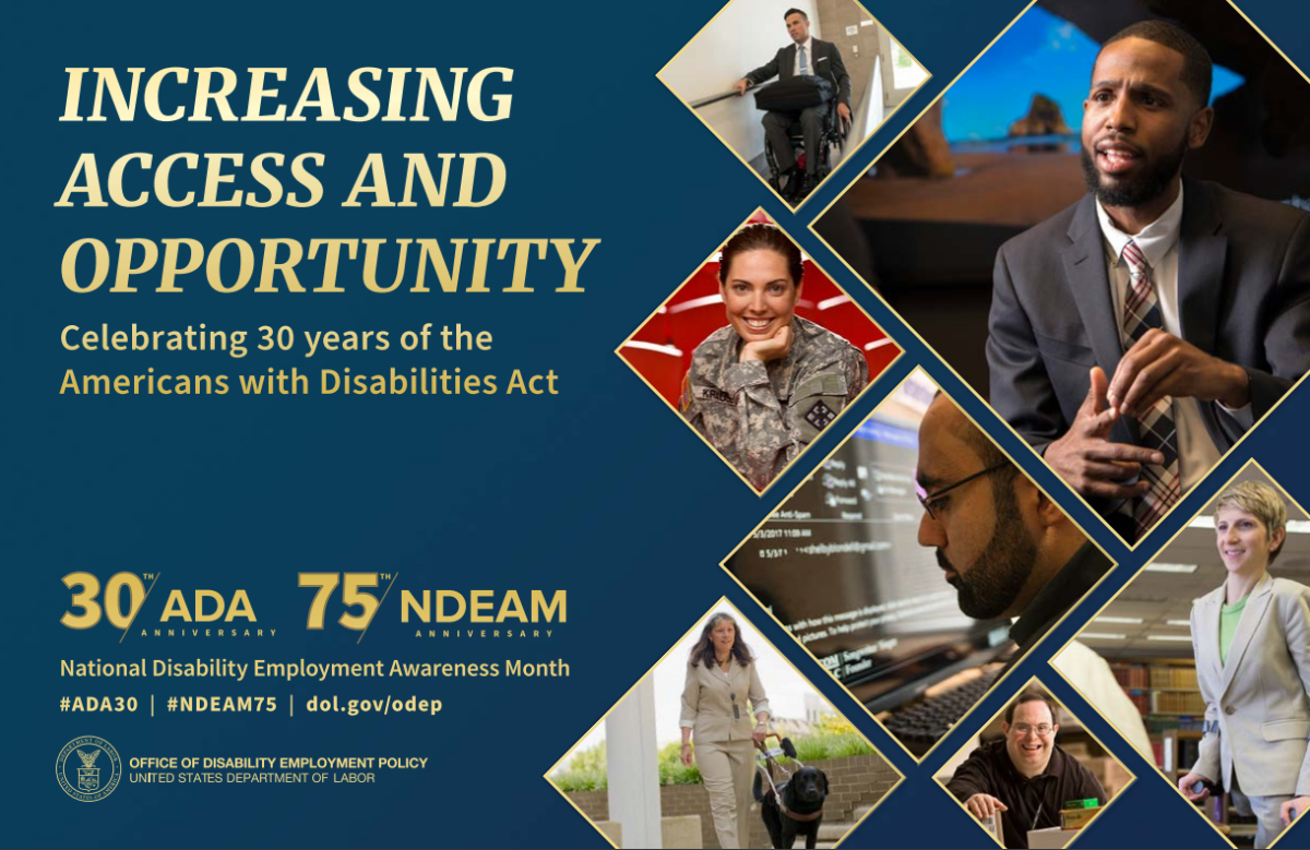 The background color of the 2020 poster is royal blue. All lettering is gold. To the left, in upper case letters, is the theme INCREASING ACCESS AND OPPORTUNITY. Under the theme in upper and lower case lettering are the words Celebrating 30 years of the Americans with Disabilities Act. Under this statement is blue space.  At the bottom left are four elements:  Two logos side-by-side: 30th/ADA ANNIVERSARY 75th/NDEAM ANNIVERSARY National Disability Employment Awareness Month #ADA30 | #NDEAM75 | dol.gov/odep DOL's logo with the following, in upper case letters, to its right: OFFICE OF DISABILITY EMPLOYMENT POLICY UNITED STATES DEPARTMENT OF LABOR To the right, cascading down to the bottom of the poster, are triangular shapes containing images of people with a range of disabilities working in various settings.