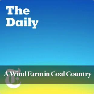 new york times the daily podcast: a wind farm in coal country