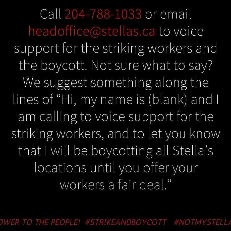"Call 204-788-1033 or email headoffice@stellas.ca to voice support for the striking workers and the boycott.  Not sur what to say? We suggest something along the lines of ""Hi, my name is _____ and I am calling to voice support for the striking workers, and to let you know that I will be boycotting all Stella's locations until you offer workers a fair deal"""