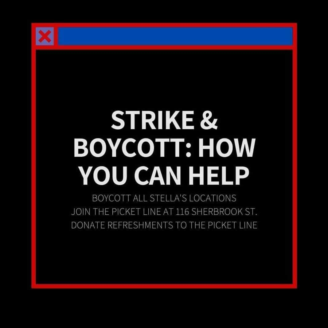 Strike & Boycott: How You Can Help. Boycott all Stella's locations. Join the picket line at 116 Sherbrook St. Donate refreshments to the picket line.