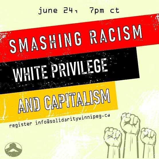 """image description: poster for event. Text at top of image is """"June 24, 7pm CT"""" Beneath this is most prominent text of image which reads: """"Smashing Racism, White Privilege, and Capitalism"""".  Beneath this is more text which reads:  """"register info@solidaritywinnipeg.ca"""".  In the bottom left portion is the Solidarity Winnipeg logo.  Bottom right are three raised fists."""