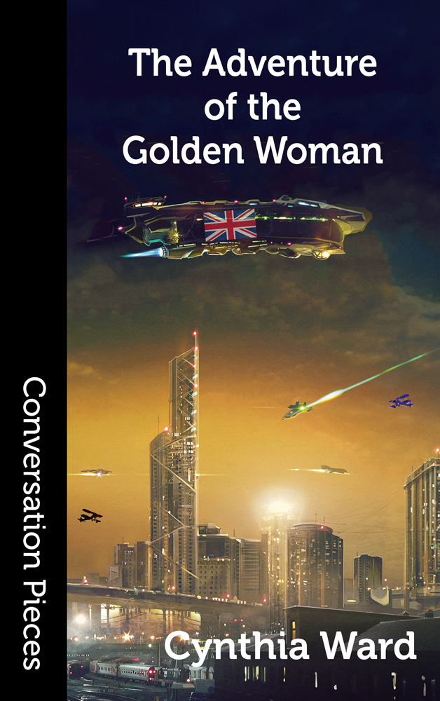 Cover image of The Adventure of the Golden Woman by Cynthia Ward. On the left a black band shows the collection's name Conversation Pieces, in white. The cover image shows a futuristic skyline at dusk with various small flying devices against the sky. Over them all overs a big spaceship with a Union Jack in the middle.