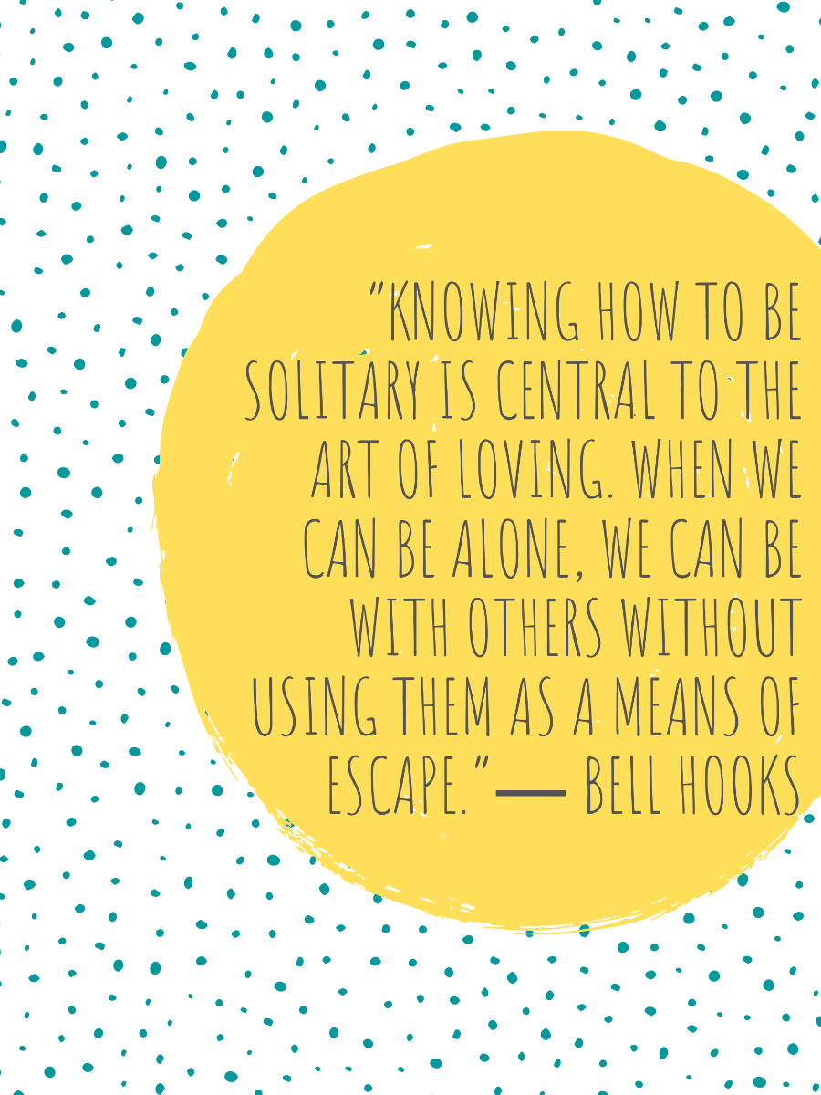 """""""Knowing how to be solitary is central to the art of loving. When we can be alone, we can be with others without using them as a means of escape."""" -bell hooks"""