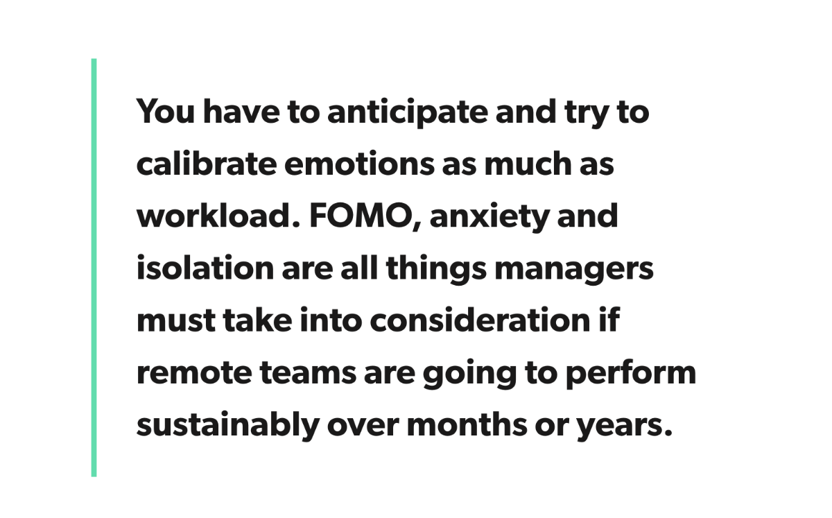 You have to anticipate and try to calibrate emotions as much as workload. FOMO, anxiety and isolation are all things managers must take into consideration if remote teams are going to perform sustainably over months or years.